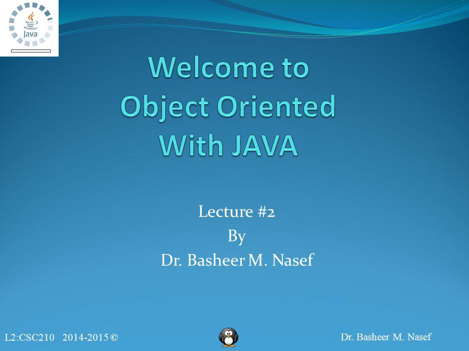 L2:CSC210 2014-2015 © Dr. Basheer M. Nasef Lecture #2 By Dr. Basheer M. Nasef