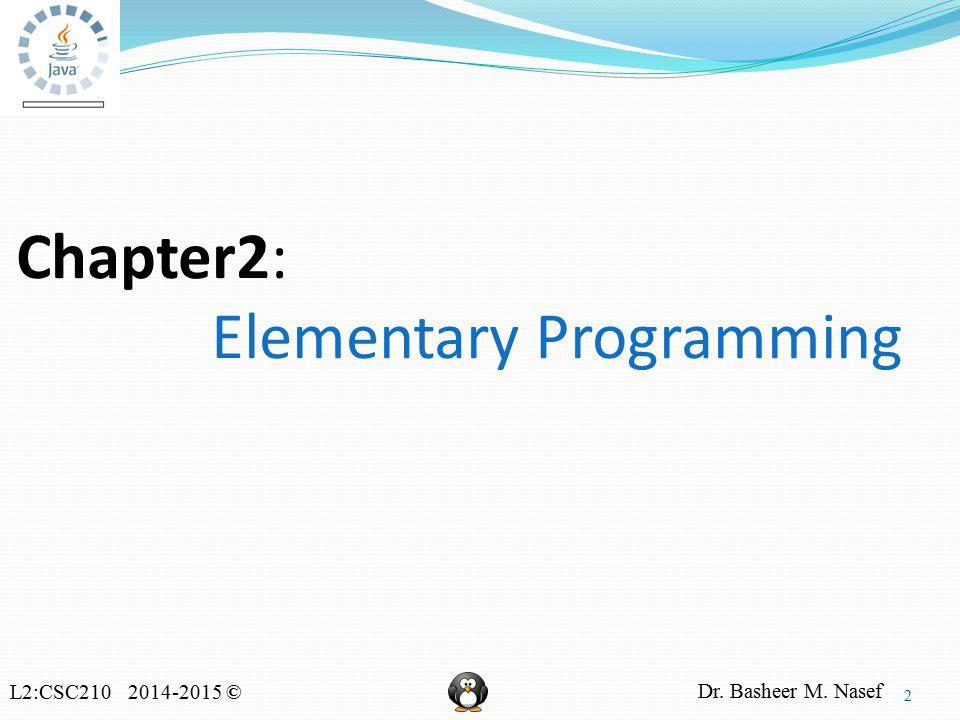 L2:CSC210 2014-2015 © Dr. Basheer M. Nasef Chapter2: Elementary Programming 2