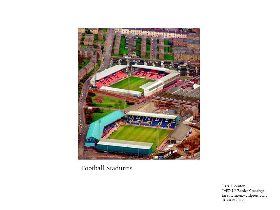 Lara Thornton I+ED L2 Border Crossings larathornton.wordpress.com January 2012 Football Stadiums