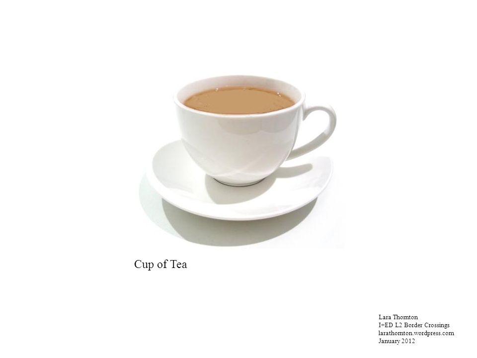 Lara Thornton I+ED L2 Border Crossings larathornton.wordpress.com January 2012 Cup of Tea