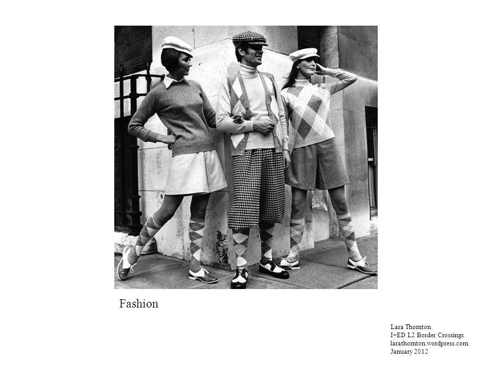 Lara Thornton I+ED L2 Border Crossings larathornton.wordpress.com January 2012 Fashion