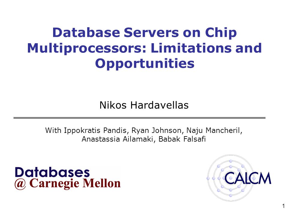 1 Database Servers on Chip Multiprocessors: Limitations and Opportunities Nikos Hardavellas With Ippokratis Pandis, Ryan Johnson, Naju Mancheril, Anastassia Ailamaki, Babak Falsafi