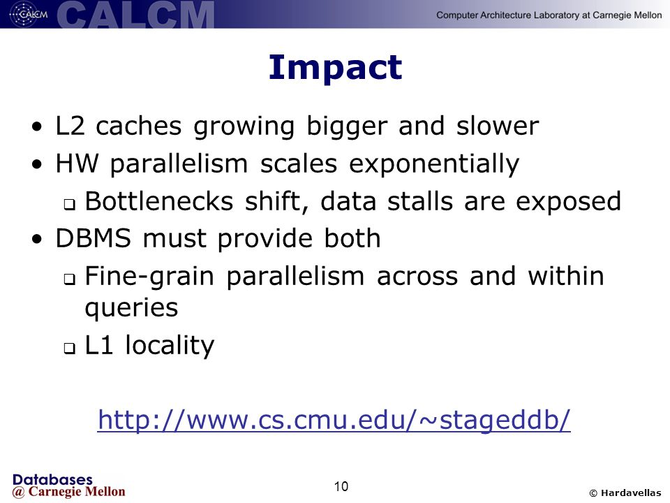 © Hardavellas 10 Impact L2 caches growing bigger and slower HW parallelism scales exponentially  Bottlenecks shift, data stalls are exposed DBMS must provide both  Fine-grain parallelism across and within queries  L1 locality http://www.cs.cmu.edu/~stageddb/