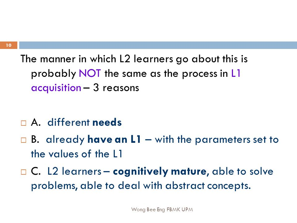 Wong Bee Eng FBMK UPM 10 The manner in which L2 learners go about this is probably NOT the same as the process in L1 acquisition – 3 reasons  A.