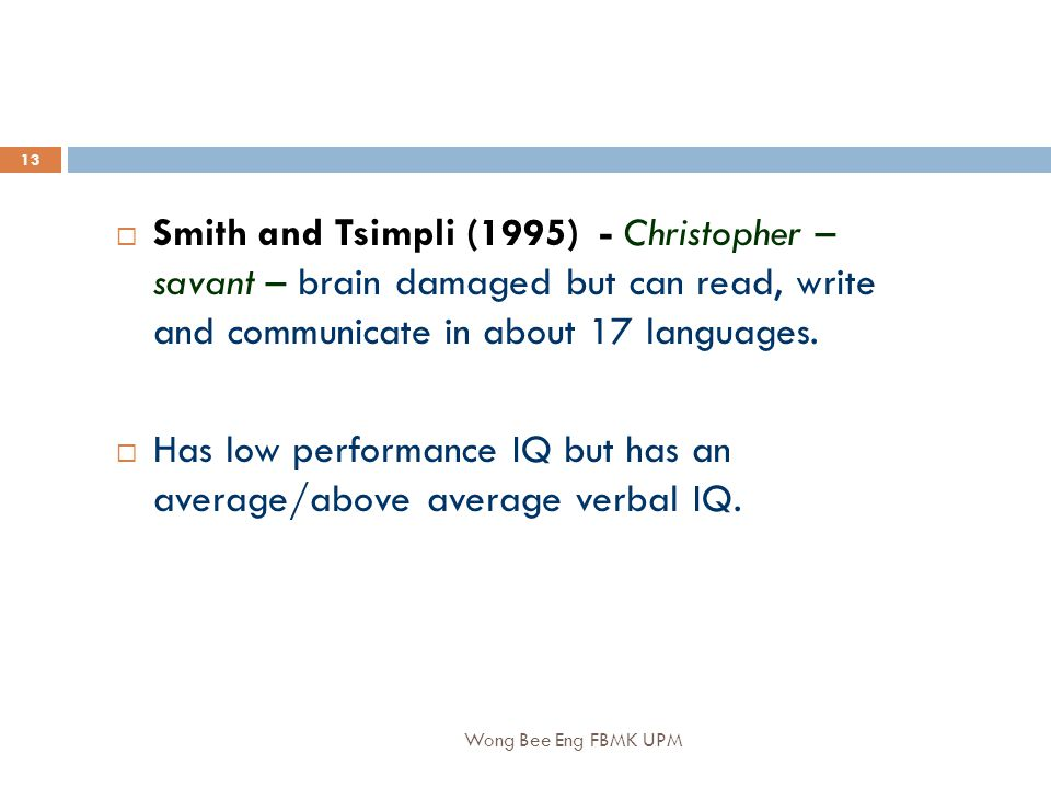 Wong Bee Eng FBMK UPM 13  Smith and Tsimpli (1995) - Christopher – savant – brain damaged but can read, write and communicate in about 17 languages.