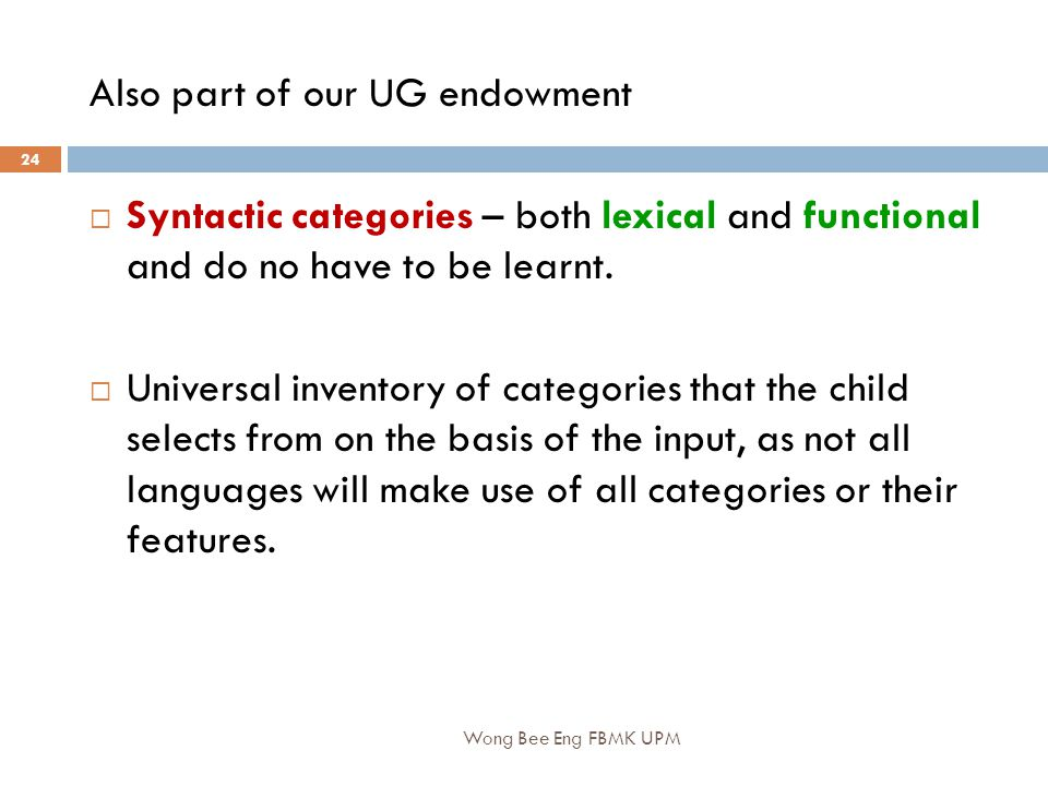 Wong Bee Eng FBMK UPM 24 Also part of our UG endowment  Syntactic categories – both lexical and functional and do no have to be learnt.