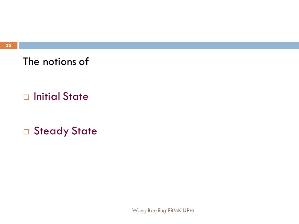 Wong Bee Eng FBMK UPM 35 The notions of  Initial State  Steady State