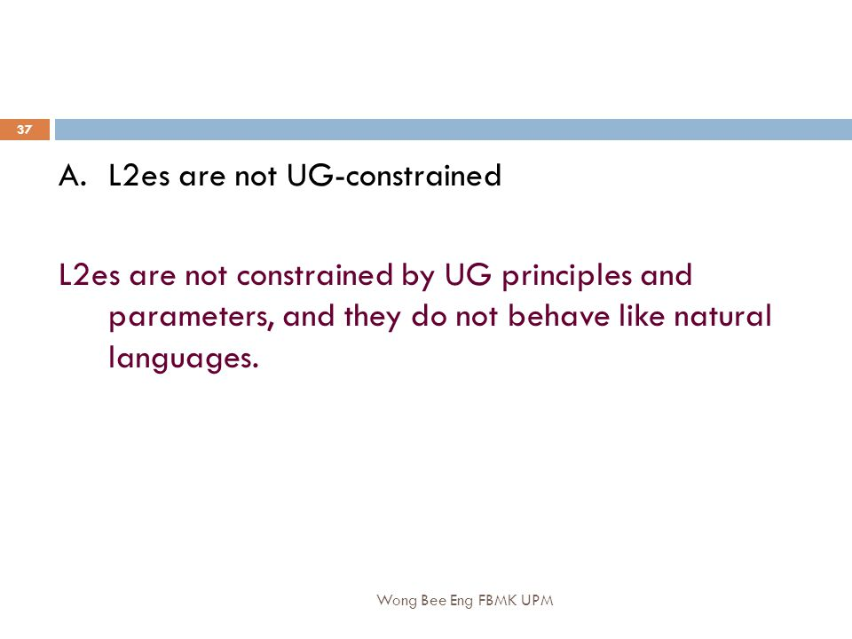 Wong Bee Eng FBMK UPM 37 A.L2es are not UG-constrained L2es are not constrained by UG principles and parameters, and they do not behave like natural languages.