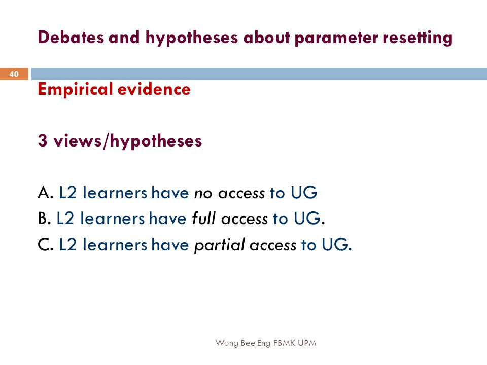 Wong Bee Eng FBMK UPM 40 Debates and hypotheses about parameter resetting Empirical evidence 3 views/hypotheses A.