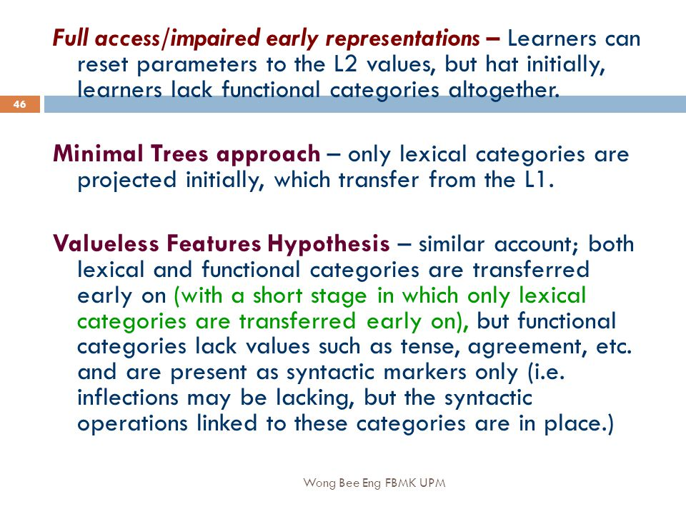 Wong Bee Eng FBMK UPM 46 Full access/impaired early representations – Learners can reset parameters to the L2 values, but hat initially, learners lack functional categories altogether.