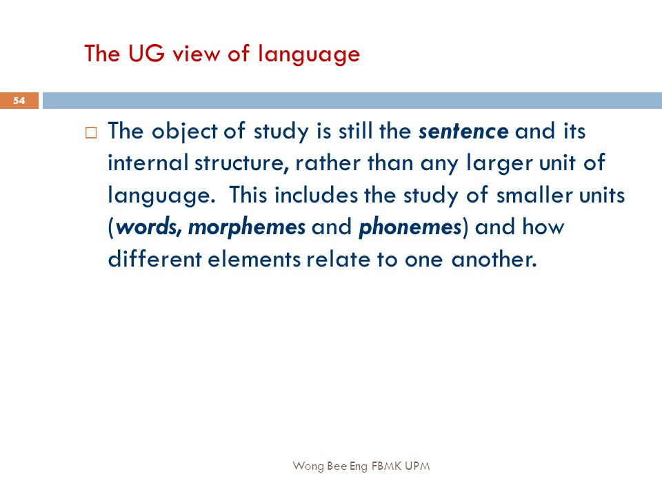 Wong Bee Eng FBMK UPM 54 The UG view of language  The object of study is still the sentence and its internal structure, rather than any larger unit of language.