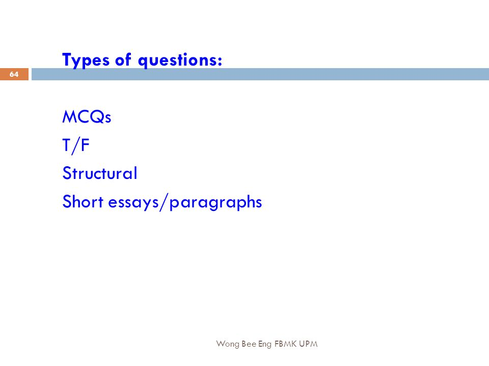 Wong Bee Eng FBMK UPM 64 Types of questions: MCQs T/F Structural Short essays/paragraphs
