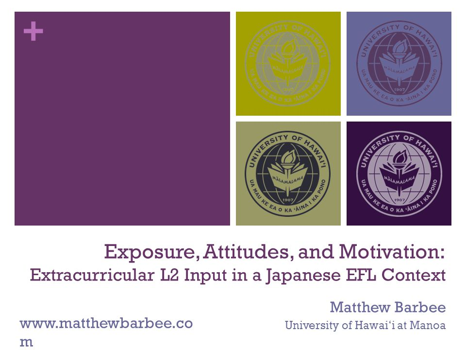 + Exposure, Attitudes, and Motivation: Extracurricular L2 Input in a Japanese EFL Context Matthew Barbee University of Hawai'i at Manoa www.matthewbarbee.co m