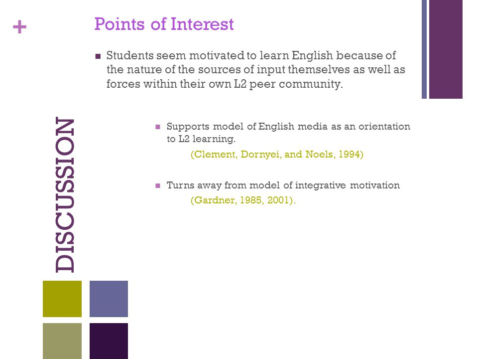+ DISCUSSION Points of Interest Students seem motivated to learn English because of the nature of the sources of input themselves as well as forces within their own L2 peer community.