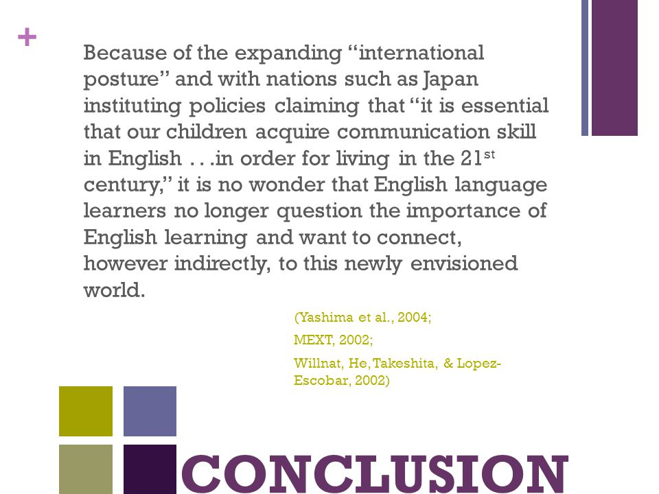 + CONCLUSION Because of the expanding international posture and with nations such as Japan instituting policies claiming that it is essential that our children acquire communication skill in English...in order for living in the 21 st century, it is no wonder that English language learners no longer question the importance of English learning and want to connect, however indirectly, to this newly envisioned world.