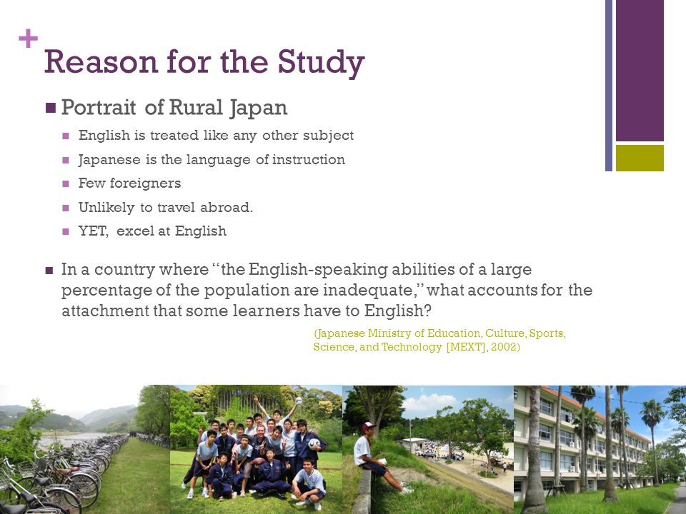 + Reason for the Study Portrait of Rural Japan English is treated like any other subject Japanese is the language of instruction Few foreigners Unlikely to travel abroad.