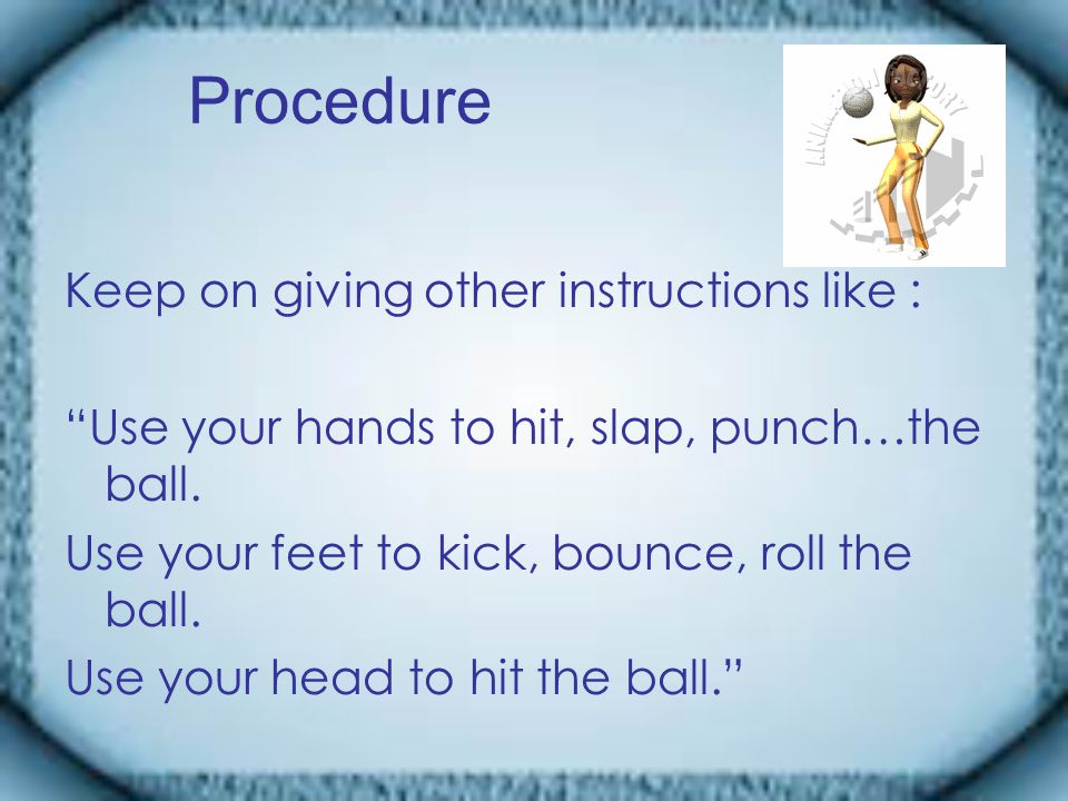 Procedure Keep on giving other instructions like : Use your hands to hit, slap, punch…the ball.