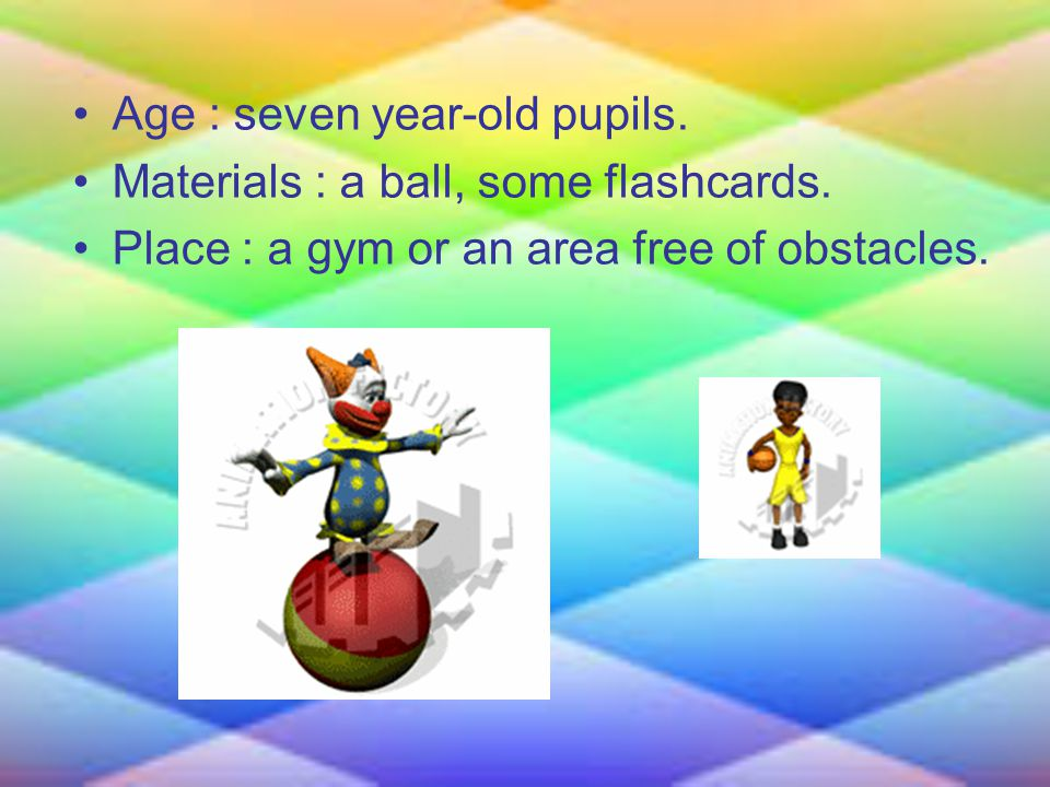 Age : seven year-old pupils. Materials : a ball, some flashcards.