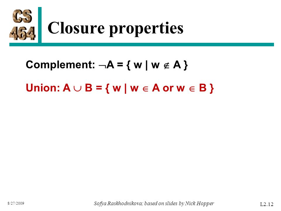 Closure properties L2.12 8/27/2009 Sofya Raskhodnikova; based on slides by Nick Hopper Union: A  B = { w | w  A or w  B } Complement:  A = { w | w  A }