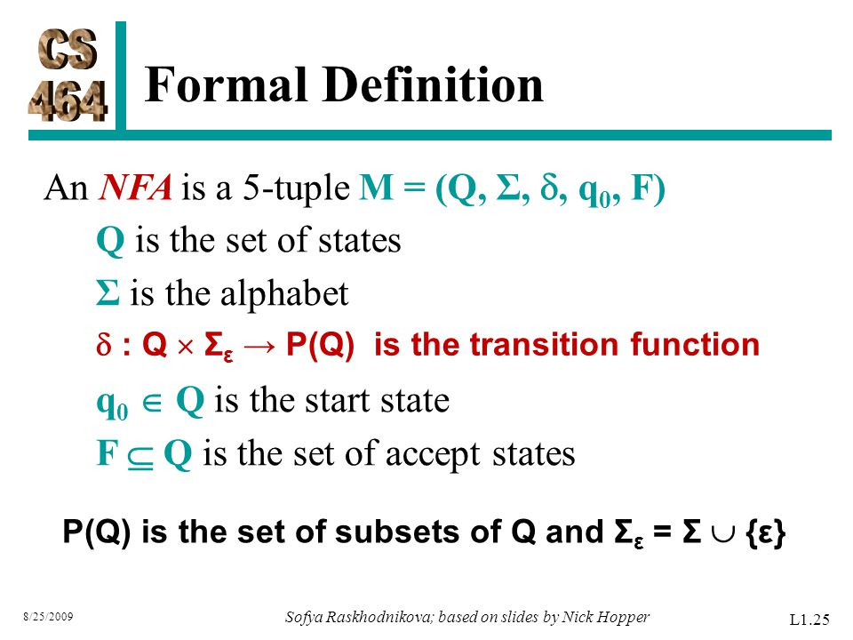 Formal Definition 8/25/2009 Q is the set of states Σ is the alphabet q 0  Q is the start state F  Q is the set of accept states An NFA is a 5-tuple M = (Q, Σ, , q 0, F) L1.25 Sofya Raskhodnikova; based on slides by Nick Hopper  : Q  Σ ε → P(Q) is the transition function P(Q) is the set of subsets of Q and Σ ε = Σ  {ε}