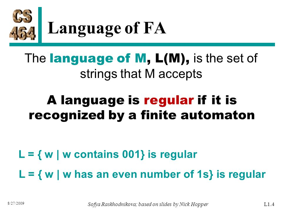 A language is regular if it is recognized by a finite automaton L = { w | w contains 001} is regular L = { w | w has an even number of 1s} is regular The language of M, L(M), is the set of strings that M accepts Language of FA 8/27/2009 L1.4Sofya Raskhodnikova; based on slides by Nick Hopper