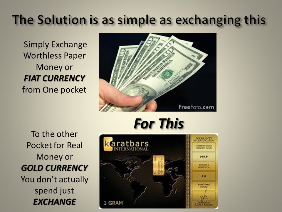 For This Simply Exchange Worthless Paper Money or FIAT CURRENCY FIAT CURRENCY from One pocket To the other Pocket for Real Money or GOLD CURRENCY EXCH