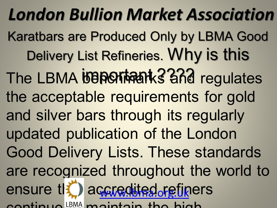 London Bullion Market Association The LBMA benchmarks and regulates the acceptable requirements for gold and silver bars through its regularly updated