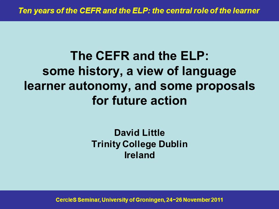 CercleS Seminar, University of Groningen, 24−26 November 2011 Ten years of the CEFR and the ELP: the central role of the learner The CEFR and the ELP: some history, a view of language learner autonomy, and some proposals for future action David Little Trinity College Dublin Ireland