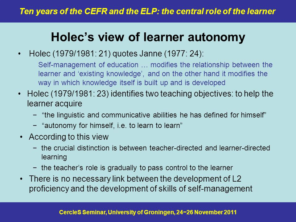 CercleS Seminar, University of Groningen, 24−26 November 2011 Ten years of the CEFR and the ELP: the central role of the learner Holec's view of learner autonomy Holec (1979/1981: 21) quotes Janne (1977: 24): Self-management of education … modifies the relationship between the learner and 'existing knowledge', and on the other hand it modifies the way in which knowledge itself is built up and is developed Holec (1979/1981: 23) identifies two teaching objectives: to help the learner acquire − the linguistic and communicative abilities he has defined for himself − autonomy for himself, i.e.