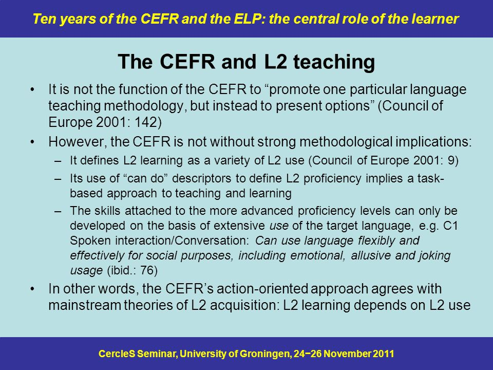 CercleS Seminar, University of Groningen, 24−26 November 2011 Ten years of the CEFR and the ELP: the central role of the learner The CEFR and L2 teaching It is not the function of the CEFR to promote one particular language teaching method­ology, but instead to present options (Council of Europe 2001: 142) However, the CEFR is not without strong methodological implications: –It defines L2 learning as a variety of L2 use (Council of Europe 2001: 9) –Its use of can do descriptors to define L2 proficiency implies a task- based approach to teaching and learning –The skills attached to the more advanced proficiency levels can only be developed on the basis of extensive use of the target language, e.g.