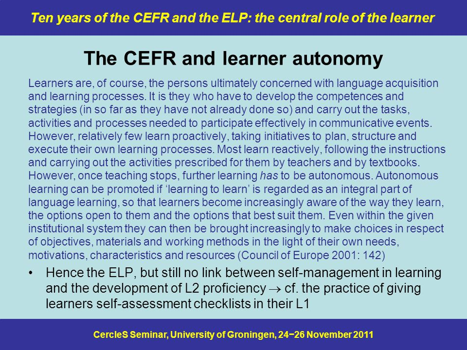 CercleS Seminar, University of Groningen, 24−26 November 2011 Ten years of the CEFR and the ELP: the central role of the learner The CEFR and learner autonomy Learners are, of course, the persons ultimately concerned with language acquisition and learning processes.