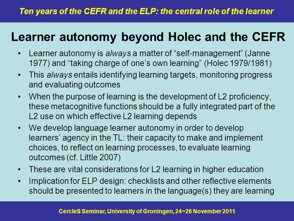 CercleS Seminar, University of Groningen, 24−26 November 2011 Ten years of the CEFR and the ELP: the central role of the learner Learner autonomy beyond Holec and the CEFR Learner autonomy is always a matter of self-management (Janne 1977) and taking charge of one's own learning (Holec 1979/1981) This always entails identifying learning targets, monitoring progress and evaluating outcomes When the purpose of learning is the development of L2 proficiency, these metacognitive functions should be a fully integrated part of the L2 use on which effective L2 learning depends We develop language learner autonomy in order to develop learners' agency in the TL: their capacity to make and implement choices, to reflect on learning processes, to evaluate learning outcomes (cf.