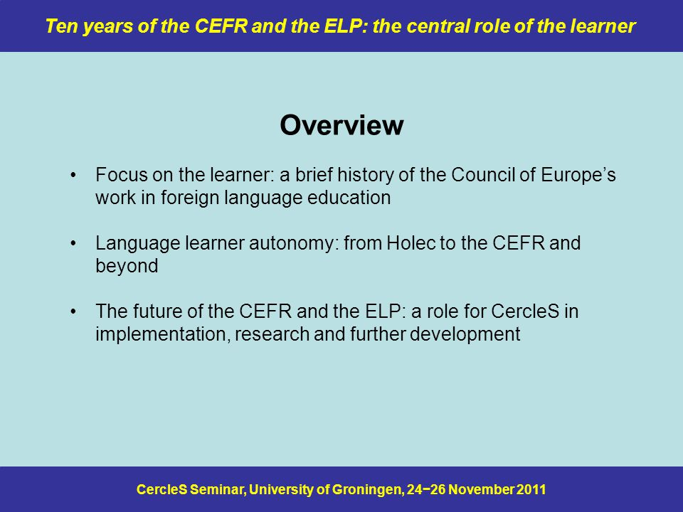 CercleS Seminar, University of Groningen, 24−26 November 2011 Ten years of the CEFR and the ELP: the central role of the learner What I said in Padua in 2009 In relation to these different kinds of course, we should use the CEFR to reflect on what the development of communicative repertoires at different levels of proficiency actually entails and what this implies for L2 curriculum goals specify the communicative learning outcomes of our curricula in can do terms (in the case of courses that last for more than one academic year/semester, it may be necessary to specify interim targets) consider the different kinds of language activity our students must engage in if they are to achieve the specified learning outcomes find ways of ensuring that all learning is language learning