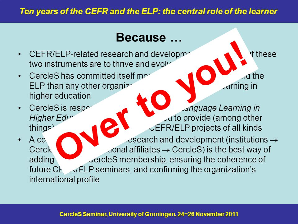 CercleS Seminar, University of Groningen, 24−26 November 2011 Ten years of the CEFR and the ELP: the central role of the learner Because … CEFR/ELP-related research and development are essential if these two instruments are to thrive and evolve CercleS has committed itself more strongly to the CEFR and the ELP than any other organization concerned with L2 learning in higher education CercleS is responsible for a new journal, Language Learning in Higher Education, that is ideally placed to provide (among other things) a forum for discussion of CEFR/ELP projects of all kinds A coherent programme of research and development (institutions  CercleS members/national affiliates  CercleS) is the best way of adding value to CercleS membership, ensuring the coherence of future CEFR/ELP seminars, and confirming the organization's international profile Over to you!