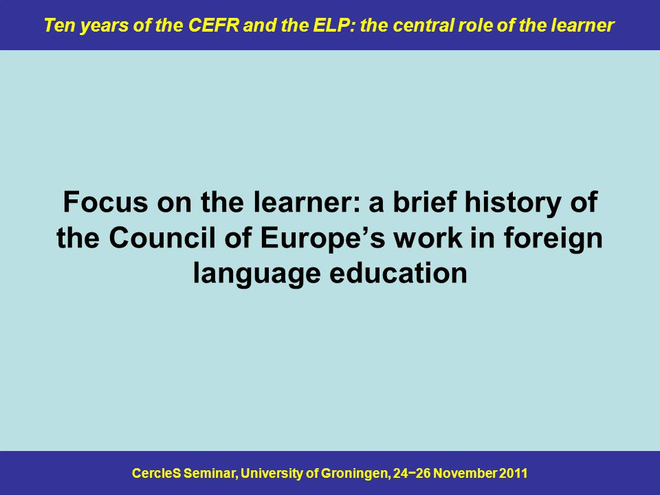 CercleS Seminar, University of Groningen, 24−26 November 2011 Ten years of the CEFR and the ELP: the central role of the learner Focus on the learner: a brief history of the Council of Europe's work in foreign language education