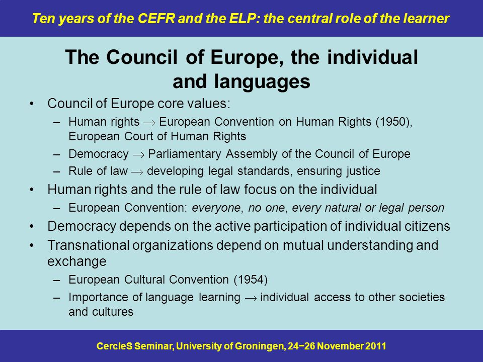 CercleS Seminar, University of Groningen, 24−26 November 2011 Ten years of the CEFR and the ELP: the central role of the learner What I said in Padua in 2009 We should also use CEFR-based curricula to design tests and exams that –reflect the action-oriented approach of the CEFR –use the same communicative criteria as learners use in their ELP-based self-assessment develop rating grids and scoring schemes that can be used –for formal assessment –for informal assessment, including peer assessment, that takes place in courses take ELP-based self-assessment seriously –encourage reliability by requiring students to produce evidence in support of their judgements –find a way of incorporating self-assessment in the overall assessment scheme