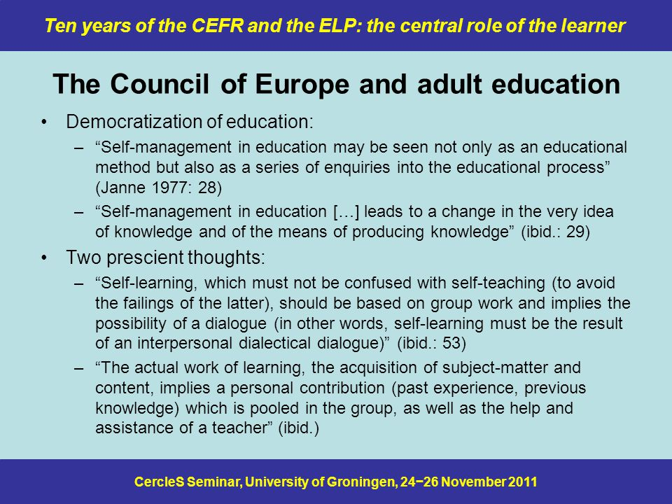 CercleS Seminar, University of Groningen, 24−26 November 2011 Ten years of the CEFR and the ELP: the central role of the learner Reinterpreting the action-oriented approach Consider the following definition of the CEFR's action-oriented approach (Council of Europe 2001: 9): Language use, embracing language learning, comprises the actions performed by persons who as individuals and as social agents develop a range of competences, both general and in particular communicative language competences.