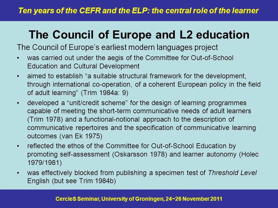 CercleS Seminar, University of Groningen, 24−26 November 2011 Ten years of the CEFR and the ELP: the central role of the learner The Council of Europe and L2 education The Council of Europe's earliest modern languages project was carried out under the aegis of the Committee for Out-of-School Education and Cultural Development aimed to establish a suitable structural framework for the development, through international co-operation, of a coherent European policy in the field of adult learning (Trim 1984a: 9) developed a unit/credit scheme for the design of learning programmes capable of meeting the short-term communicative needs of adult learners (Trim 1978) and a functional-notional approach to the description of communicative repertoires and the specification of communicative learning outcomes (van Ek 1975) reflected the ethos of the Committee for Out-of-School Education by promoting self-assessment (Oskarsson 1978) and learner autonomy (Holec 1979/1981) was effectively blocked from publishing a specimen test of Threshold Level English (but see Trim 1984b)