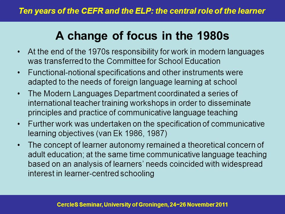 CercleS Seminar, University of Groningen, 24−26 November 2011 Ten years of the CEFR and the ELP: the central role of the learner A change of focus in the 1980s At the end of the 1970s responsibility for work in modern languages was transferred to the Committee for School Education Functional-notional specifications and other instruments were adapted to the needs of foreign language learning at school The Modern Languages Department coordinated a series of international teacher training workshops in order to disseminate principles and practice of communicative language teaching Further work was undertaken on the specification of communicative learning objectives (van Ek 1986, 1987) The concept of learner autonomy remained a theoretical concern of adult education; at the same time communicative language teaching based on an analysis of learners' needs coincided with widespread interest in learner-centred schooling