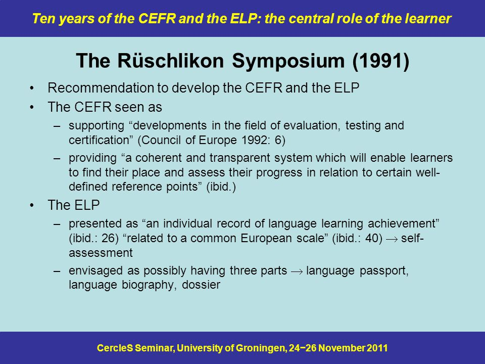 CercleS Seminar, University of Groningen, 24−26 November 2011 Ten years of the CEFR and the ELP: the central role of the learner The Rüschlikon Symposium (1991) Recommendation to develop the CEFR and the ELP The CEFR seen as –supporting developments in the field of evaluation, testing and certification (Council of Europe 1992: 6) –providing a coherent and transparent system which will enable learners to find their place and assess their progress in relation to certain well- defined reference points (ibid.) The ELP –presented as an individual record of language learning achievement (ibid.: 26) related to a common European scale (ibid.: 40)  self- assessment –envisaged as possibly having three parts  language passport, language biography, dossier