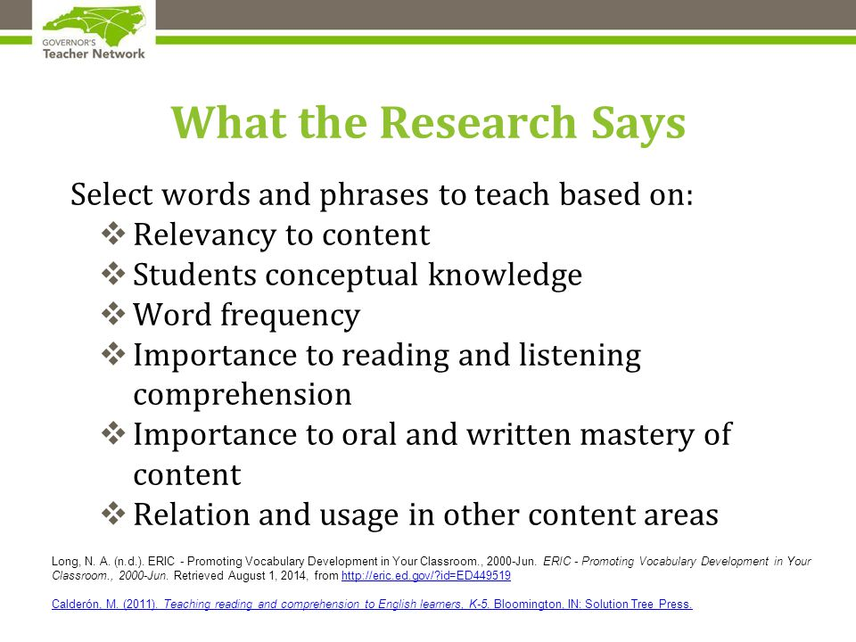 What the Research Says Select words and phrases to teach based on:  Relevancy to content  Students conceptual knowledge  Word frequency  Importance to reading and listening comprehension  Importance to oral and written mastery of content  Relation and usage in other content areas Long, N.