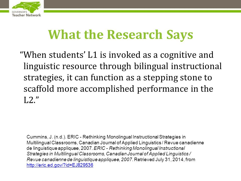 What the Research Says When students' L1 is invoked as a cognitive and linguistic resource through bilingual instructional strategies, it can function as a stepping stone to scaffold more accomplished performance in the L2. Cummins, J.