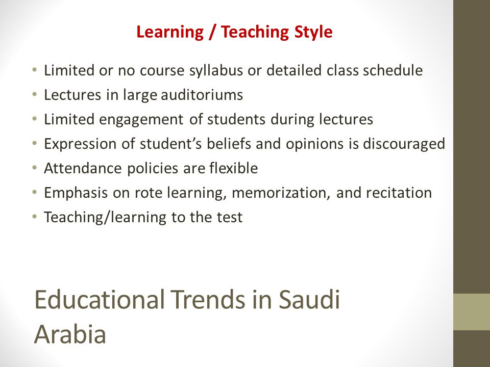 Educational Trends in Saudi Arabia Learning / Teaching Style Limited or no course syllabus or detailed class schedule Lectures in large auditoriums Li