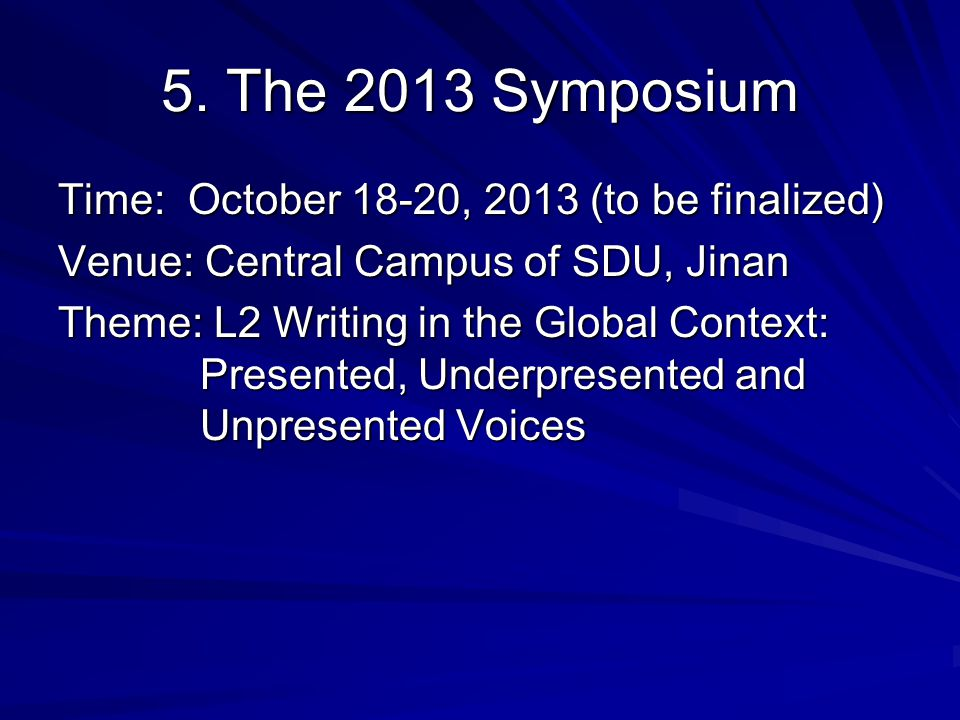5. The 2013 Symposium Time: October 18-20, 2013 (to be finalized) Venue: Central Campus of SDU, Jinan Theme: L2 Writing in the Global Context: Present