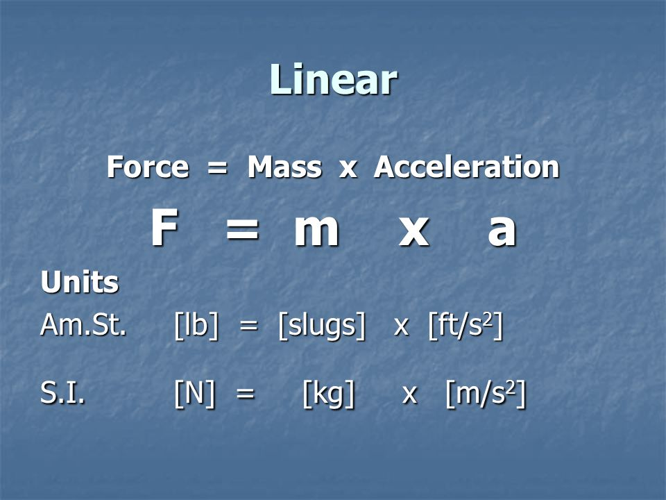 Linear Force = Mass x Acceleration F = m x a Units Am.St.[lb] = [slugs] x [ft/s 2 ] S.I.[N] = [kg] x [m/s 2 ]