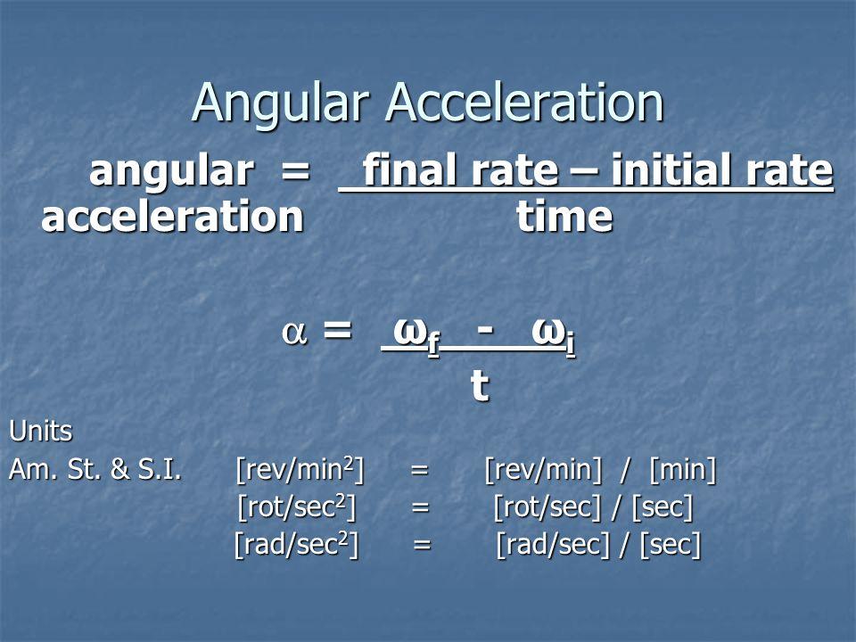 Angular Rate Angular Rate = number of rotations time time ω = θ ω = θ tUnits Am. St. [rev/min] or rpm= [rev] / [min] & S.I. [rot/sec] = [rot] / [sec]