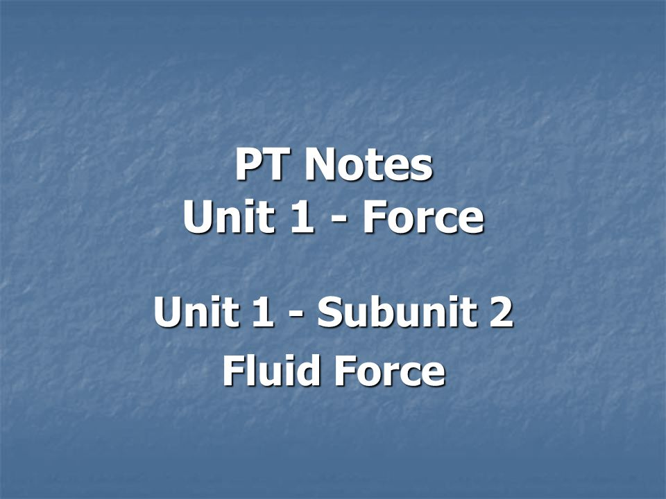 PT Notes Unit 1 - Force Unit 1 - Subunit 2 Fluid Force
