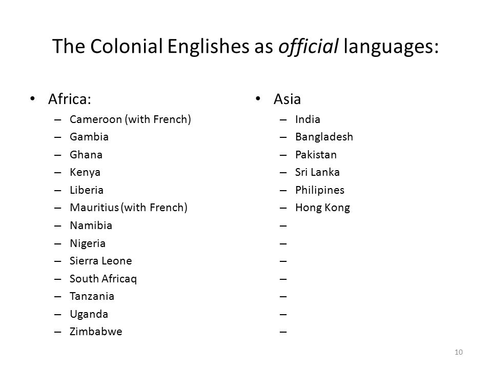 The Colonial Englishes as official languages: Africa: – Cameroon (with French) – Gambia – Ghana – Kenya – Liberia – Mauritius (with French) – Namibia – Nigeria – Sierra Leone – South Africaq – Tanzania – Uganda – Zimbabwe Asia – India – Bangladesh – Pakistan – Sri Lanka – Philipines – Hong Kong – 10