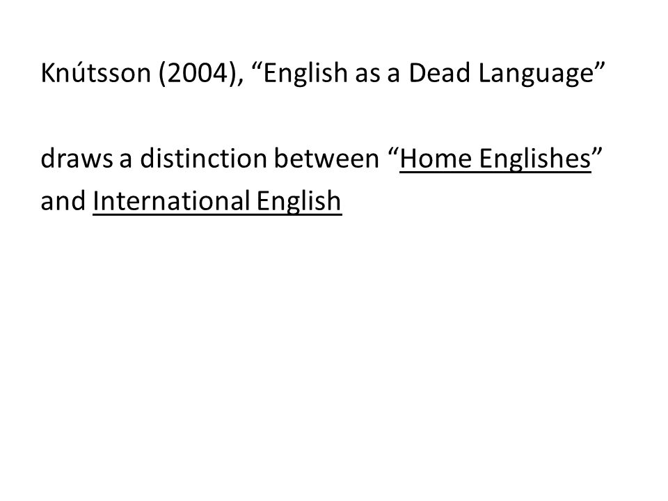 Knútsson (2004), English as a Dead Language draws a distinction between Home Englishes and International English