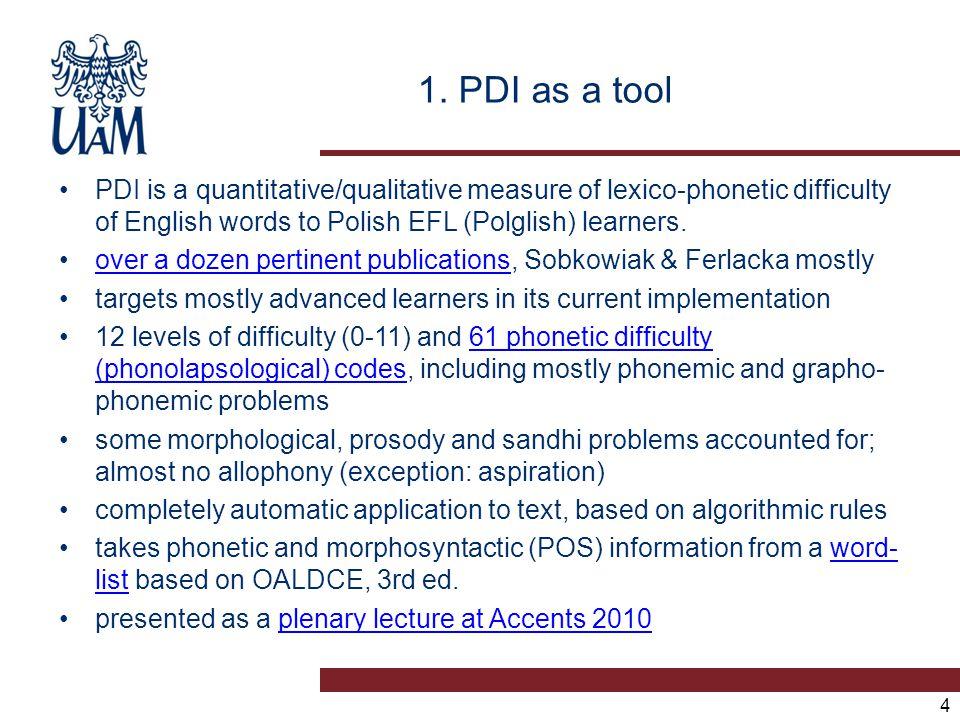 1. PDI as a tool PDI is a quantitative/qualitative measure of lexico-phonetic difficulty of English words to Polish EFL (Polglish) learners. over a do